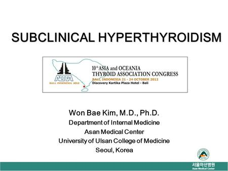 SUBCLINICAL HYPERTHYROIDISM Won Bae Kim, M.D., Ph.D. Department of Internal Medicine Asan Medical Center University of Ulsan College of Medicine Seoul,