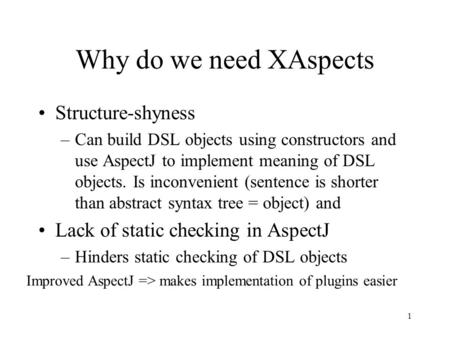 1 Why do we need XAspects Structure-shyness –Can build DSL objects using constructors and use AspectJ to implement meaning of DSL objects. Is inconvenient.