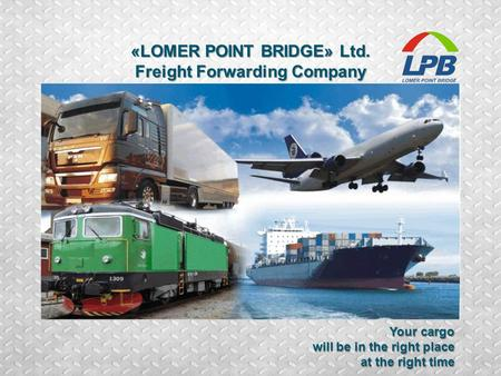 . «LOMER POINT BRIDGE» Ltd. Freight Forwarding Company Your cargo will be in the right place at the right time.