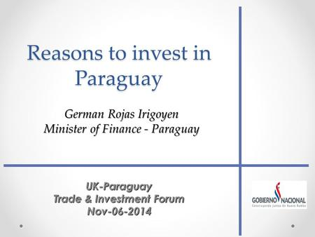 Reasons to invest in Paraguay UK-Paraguay Trade & Investment Forum Nov-06-2014 German Rojas Irigoyen Minister of Finance - Paraguay.