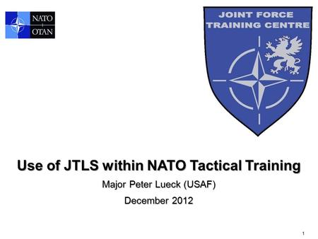 1 Use of JTLS within NATO Tactical Training Major Peter Lueck (USAF) December 2012.
