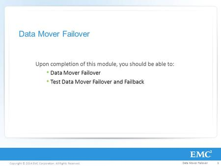 Copyright © 2014 EMC Corporation. All Rights Reserved. Data Mover Failover Upon completion of this module, you should be able to: Data Mover Failover Test.