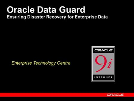 Oracle Data Guard Ensuring Disaster Recovery for Enterprise Data Enterprise Technology Centre.