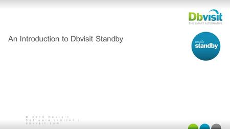 © 2015 Dbvisit Software Limited | dbvisit.com An Introduction to Dbvisit Standby.