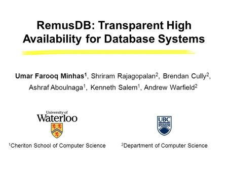 1 Cheriton School of Computer Science 2 Department of Computer Science RemusDB: Transparent High Availability for Database Systems Umar Farooq Minhas 1,