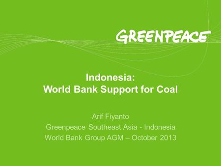 Indonesia: World Bank Support for Coal Arif Fiyanto Greenpeace Southeast Asia - Indonesia World Bank Group AGM – October 2013.