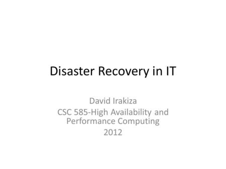 Disaster Recovery in IT David Irakiza CSC 585-High Availability and Performance Computing 2012.