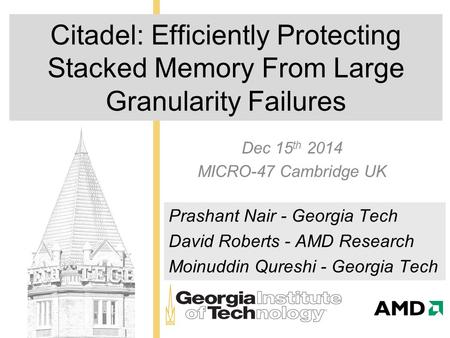 Citadel: Efficiently Protecting Stacked Memory From Large Granularity Failures Dec 15 th 2014 MICRO-47 Cambridge UK Prashant Nair - Georgia Tech David.