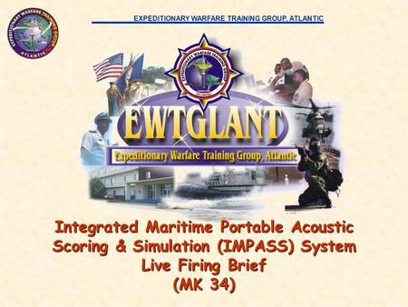 EXPEDITIONARY WARFARE TRAINING GROUP, ATLANTIC Integrated Maritime Portable Acoustic Scoring & Simulation (IMPASS) System Live Firing Brief (MK 34)