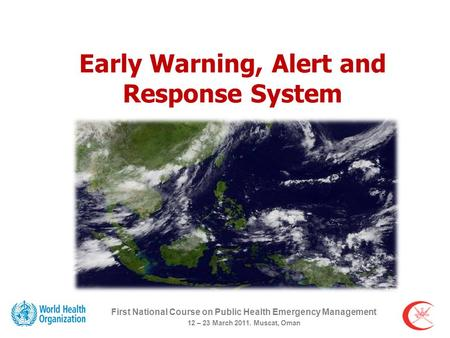 Early Warning, Alert and Response System First National Course on Public Health Emergency Management 12 – 23 March 2011. Muscat, Oman.