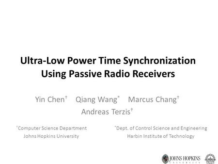 Ultra-Low Power Time Synchronization Using Passive Radio Receivers Yin Chen † Qiang Wang * Marcus Chang † Andreas Terzis † † Computer Science Department.