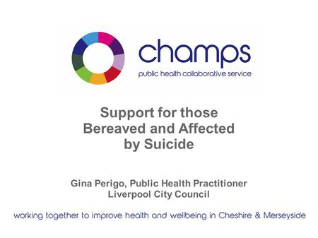 Support for those Bereaved and Affected by Suicide Gina Perigo, Public Health Practitioner Liverpool City Council.