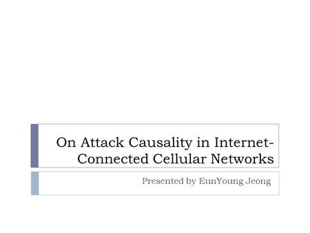 On Attack Causality in Internet- Connected Cellular Networks Presented by EunYoung Jeong.