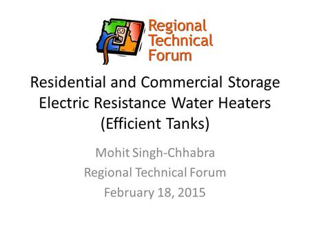 Residential and Commercial Storage Electric Resistance Water Heaters (Efficient Tanks) Mohit Singh-Chhabra Regional Technical Forum February 18, 2015.