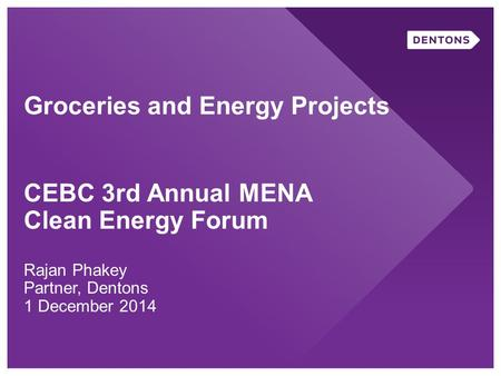 Groceries and Energy Projects CEBC 3rd Annual MENA Clean Energy Forum Rajan Phakey Partner, Dentons 1 December 2014.