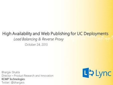 High Availability and Web Publishing for UC Deployments Load Balancing & Reverse Proxy October 24, 2013 Bhargav Shukla Director – Product Research and.