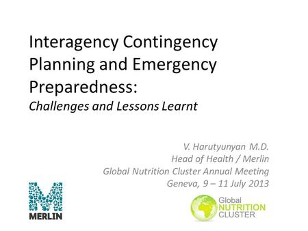 Interagency Contingency Planning and Emergency Preparedness: Challenges and Lessons Learnt V. Harutyunyan M.D. Head of Health / Merlin Global Nutrition.