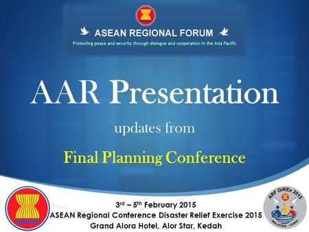 AAR Presentation 3 rd – 5 th February 2015 ASEAN Regional Conference Disaster Relief Exercise 2015 Grand Alora Hotel, Alor Star, Kedah updates from Final.