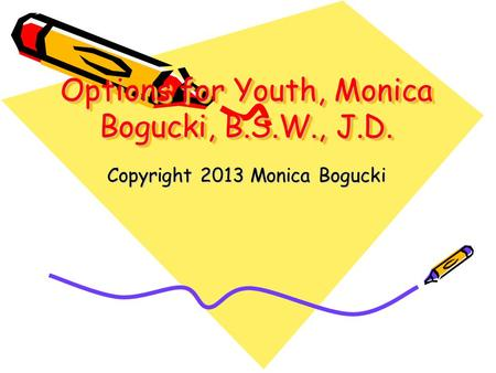 Options for Youth, Monica Bogucki, B.S.W., J.D. Copyright 2013 Monica Bogucki.