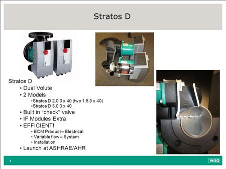 "1 Stratos D Dual Volute 2 Models Stratos D 2.0 3 x 40 (two 1.5 3 x 40) Stratos D 3.0 3 x 40 Built in ""check"" valve IF Modules Extra EFFICIENT! ECM Product."