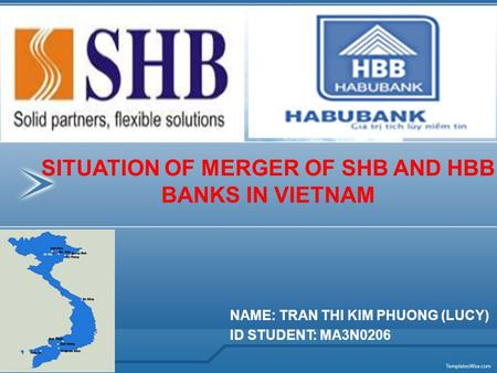 NAME: TRAN THI KIM PHUONG (LUCY) ID STUDENT: MA3N0206 SITUATION OF MERGER OF SHB AND HBB BANKS IN VIETNAM.