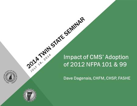 2014 TWIN STATE SEMINAR JULY 18, 2014 Impact of CMS' Adoption of 2012 NFPA 101 & 99 Dave Dagenais, CHFM, CHSP, FASHE.