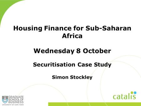 Housing Finance for Sub-Saharan Africa Wednesday 8 October Securitisation Case Study Simon Stockley.
