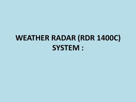 WEATHER RADAR (RDR 1400C) SYSTEM :. Purpose of the system: The Primary use of this radar is to aid pilot in avoiding thunderstorms and associated turbulence.