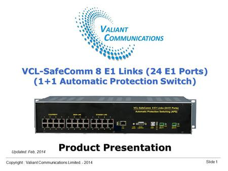 Slide 1 Copyright : Valiant Communications Limited. - 2014 Slide 1 VCL-SafeComm 8 E1 Links (24 E1 Ports) Orion Telecom Networks Inc. - 2010 Updated: Feb,