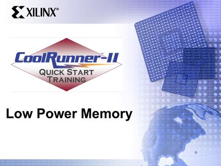Low Power Memory. Quick Start Training Agenda What constitutes low power memory Variations & vendors of low power memory How to interface using CoolRunner-II.