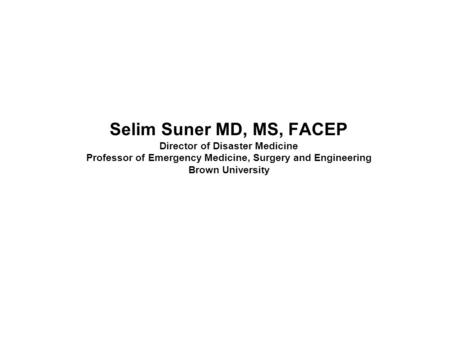 Selim Suner MD, MS, FACEP Director of Disaster Medicine Professor of Emergency Medicine, Surgery and Engineering Brown University Eric Noji MD MPH: Cutler.