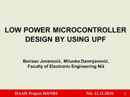 DAAD Project ISSNBS Niš, 12.11.2010 1 LOW POWER MICROCONTROLLER DESIGN BY USING UPF Borisav Jovanović, Milunka Damnjanović, Faculty of Electronic Engineering.