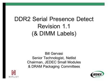 DDR2 Serial Presence Detect Revision 1.1 (& DIMM Labels) Bill Gervasi Senior Technologist, Netlist Chairman, JEDEC Small Modules & DRAM Packaging Committees.