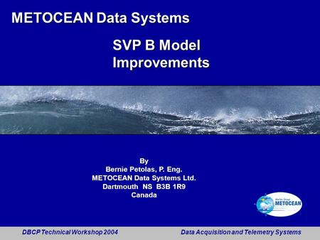 DBCP Technical Workshop 2004 Data Acquisition and Telemetry Systems 1 METOCEAN Data Systems SVP B Model Improvements By Bernie Petolas, P. Eng. METOCEAN.