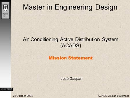 22 October, 2004ACADS Mission Statement Master in Engineering Design Air Conditioning Active Distribution System (ACADS) Mission Statement José Gaspar.