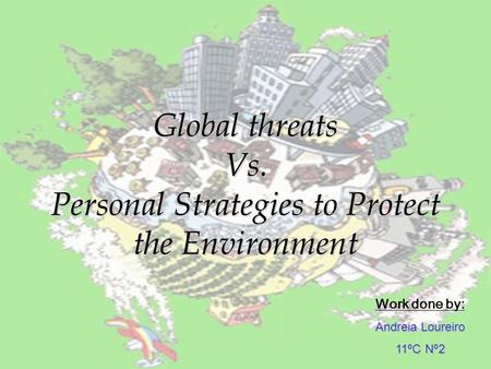 Global threats Vs. Personal Strategies to Protect the Environment Work done by: A ndreia Loureiro 11ºC Nº2.