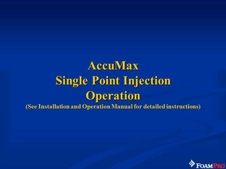 AccuMax Single Point Injection Operation (See Installation and Operation Manual for detailed instructions)