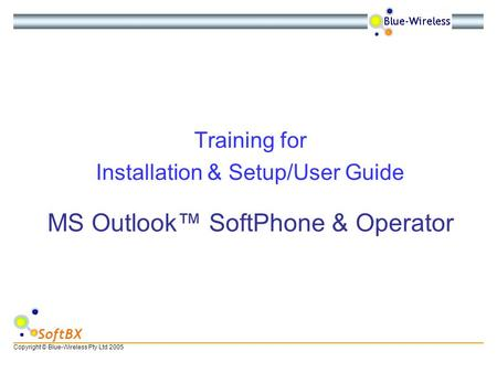 Copyright © Blue-Wireless Pty Ltd 2005 SoftBX MS Outlook™ SoftPhone & Operator Training for Installation & Setup/User Guide.