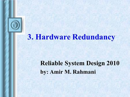 3. Hardware Redundancy Reliable System Design 2010 by: Amir M. Rahmani.