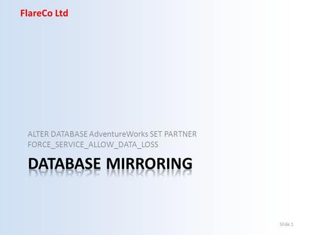 FlareCo Ltd ALTER DATABASE AdventureWorks SET PARTNER FORCE_SERVICE_ALLOW_DATA_LOSS Slide 1.