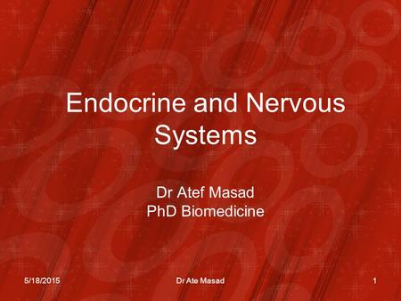 Endocrine and Nervous Systems Dr Atef Masad PhD Biomedicine 5/18/20151Dr Ate Masad.