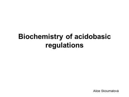 Biochemistry of acidobasic regulations Alice Skoumalová.