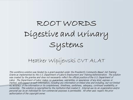 ROOT WORDS Digestive and Urinary Systems Heather Wipijewski CVT ALAT This workforce solution was funded by a grant awarded under the President's Community-Based.
