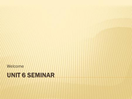 UNIT 6 SEMINAR Welcome. 1. Seminar Discussion 2. Unit 6 Review 3. Questions.
