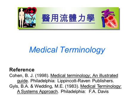 Medical Terminology 醫用流體力學 Reference Cohen, B. J. (1998). Medical terminology; An illustrated guide. Philadelphia: Lippincott-Raven Publishers. Gyls, B.A.