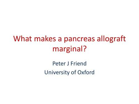 What makes a pancreas allograft marginal? Peter J Friend University of Oxford.