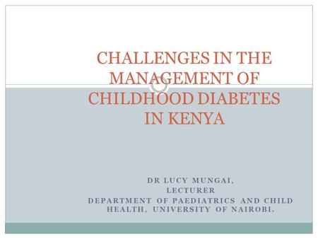 DR LUCY MUNGAI, LECTURER DEPARTMENT OF PAEDIATRICS AND CHILD HEALTH, UNIVERSITY OF NAIROBI. CHALLENGES IN THE MANAGEMENT OF CHILDHOOD DIABETES IN KENYA.