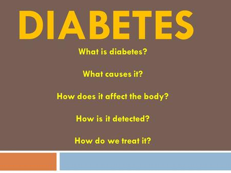 DIABETES What is diabetes? What causes it? How does it affect the body? How is it detected? How do we treat it?
