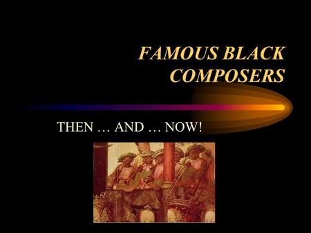 FAMOUS BLACK COMPOSERS THEN … AND … NOW!. From African Slave to Composer & Author Born on a Slave Ship Near Guinea, West Africa.