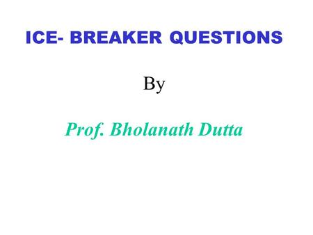 ICE- BREAKER QUESTIONS By Prof. Bholanath Dutta. What is the most outrageous lie that you've ever told?